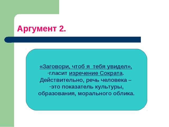 Аргумент 2. «Заговори, чтоб я тебя увидел», гласит изречение Сократа. Действи...