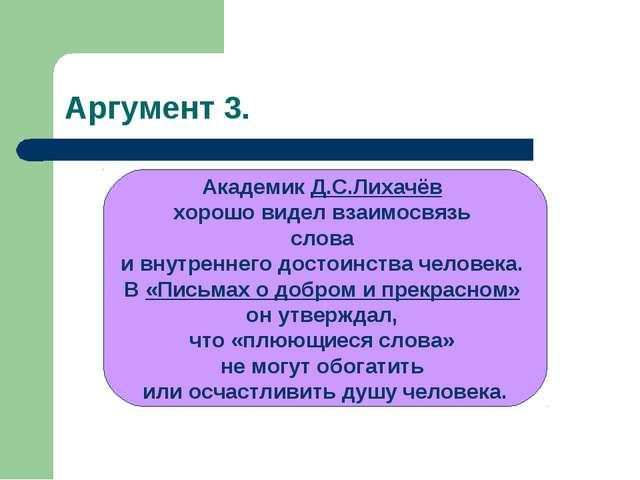 Аргумент 3. Академик Д.С.Лихачёв хорошо видел взаимосвязь слова и внутреннего...