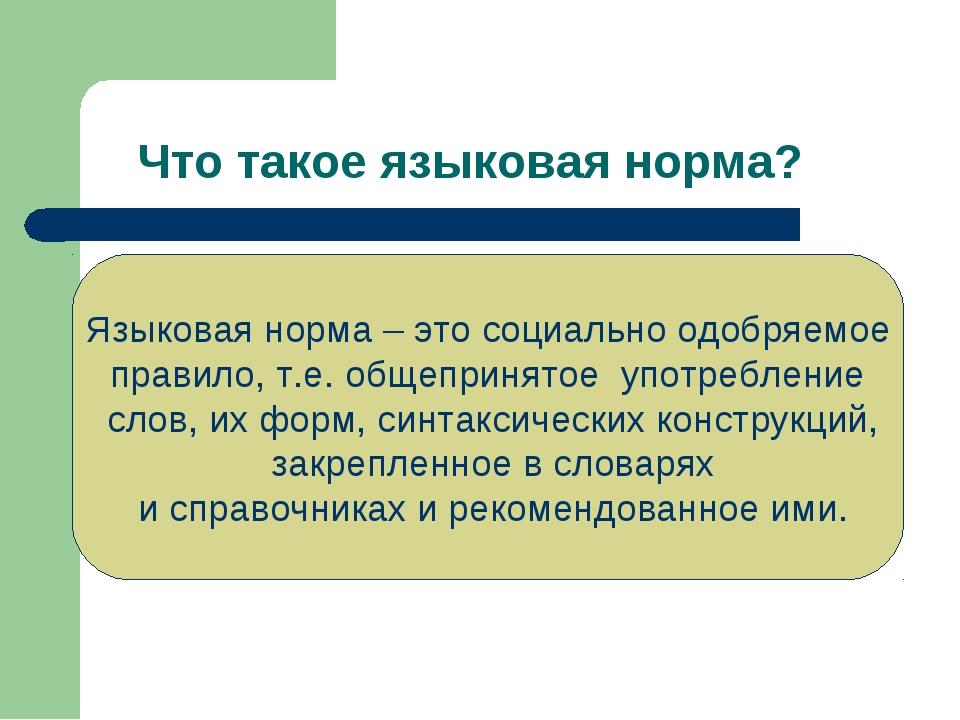 Что такое языковая норма? Языковая норма – это социально одобряемое правило,...