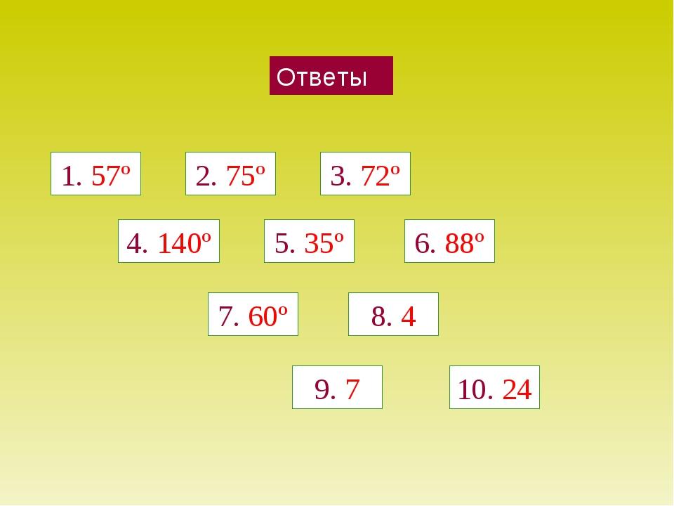 Ответы 1. 57º 2. 75º 3. 72º 4. 140º 5. 35º 6. 88º 7. 60º 8. 4 9. 7 10. 24
