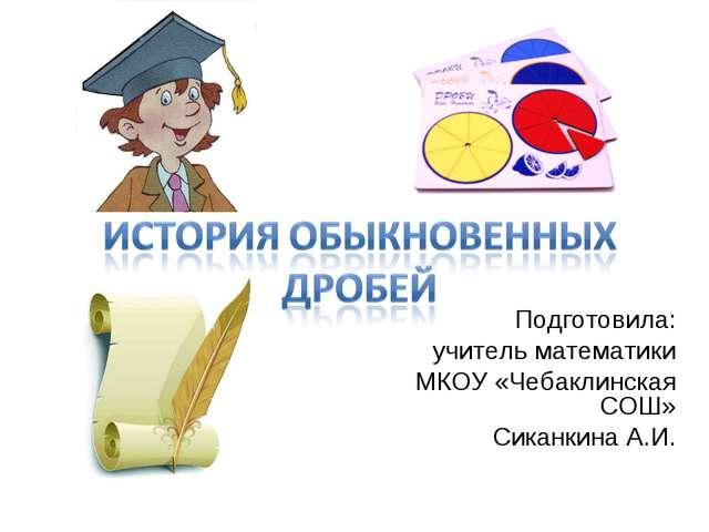 Подготовила: учитель математики МКОУ «Чебаклинская СОШ» Сиканкина А.И.