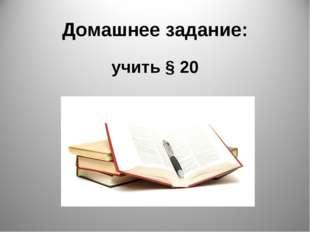 Домашнее задание: учить § 20