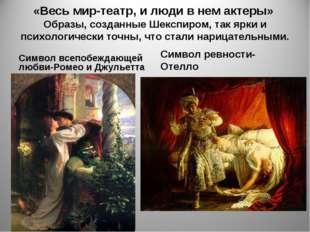 «Весь мир-театр, и люди в нем актеры» Образы, созданные Шекспиром, так ярки и