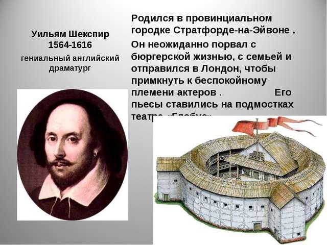 Уильям Шекспир 1564-1616 Родился в провинциальном городке Стратфорде-на-Эйвон...