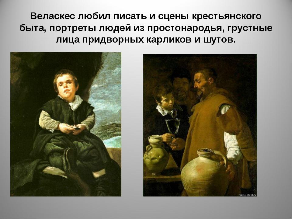 Веласкес любил писать и сцены крестьянского быта, портреты людей из простонар...