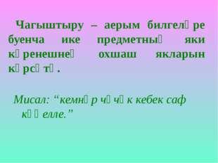 Чагыштыру – аерым билгеләре буенча ике предметның яки күренешнең охшаш яклар