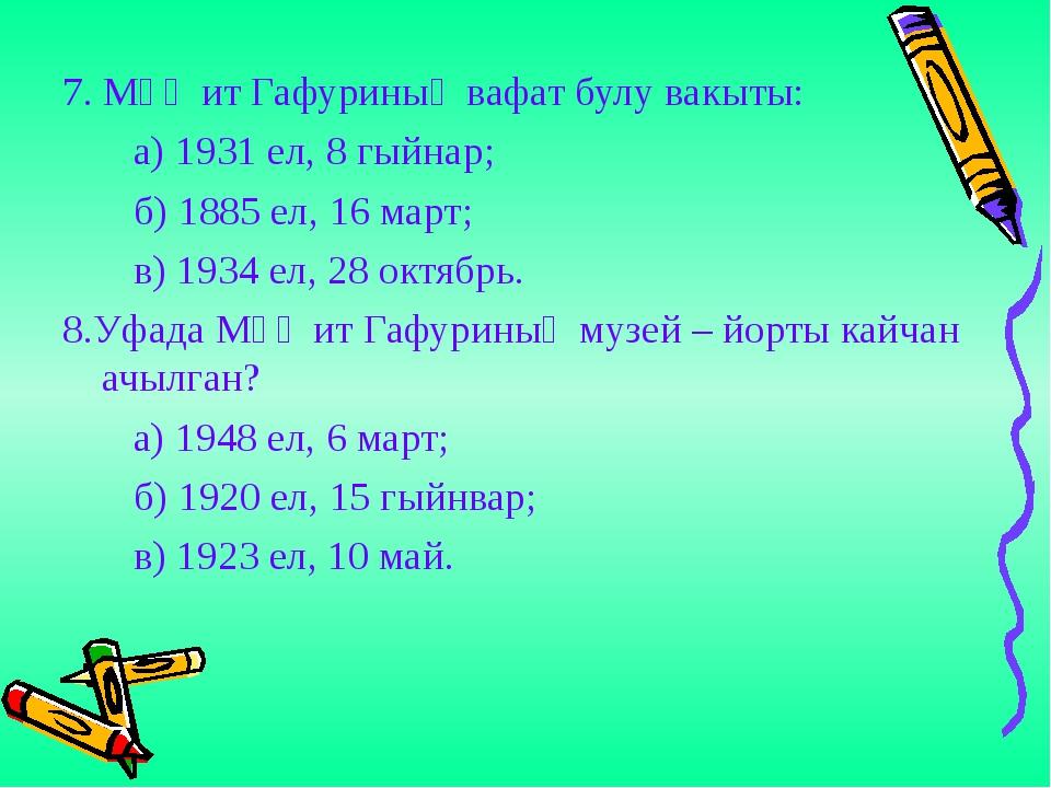 7. Мәҗит Гафуриның вафат булу вакыты: а) 1931 ел, 8 гыйнар; б) 1885 ел, 16 м...