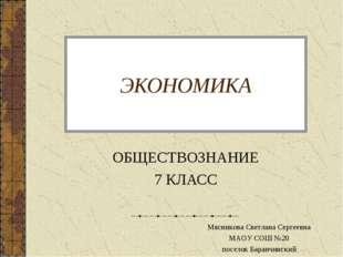 ЭКОНОМИКА ОБЩЕСТВОЗНАНИЕ 7 КЛАСС Мясникова Светлана Сергеевна МАОУ СОШ №20 по