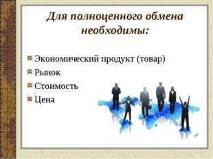 Для полноценного обмена необходимы: Экономический продукт (товар) Рынок Стоим