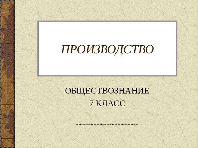 ПРОИЗВОДСТВО ОБЩЕСТВОЗНАНИЕ 7 КЛАСС
