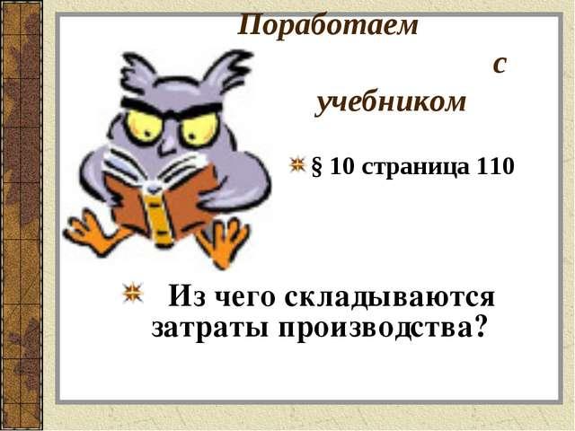 Поработаем с учебником Из чего складываются затраты производства? § 10 страни...