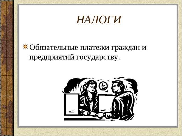 НАЛОГИ Обязательные платежи граждан и предприятий государству.