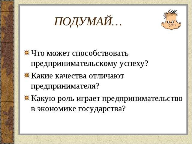 ПОДУМАЙ… Что может способствовать предпринимательскому успеху? Какие качества...