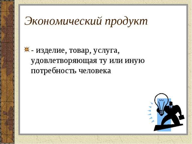 Экономический продукт - изделие, товар, услуга, удовлетворяющая ту или иную п...