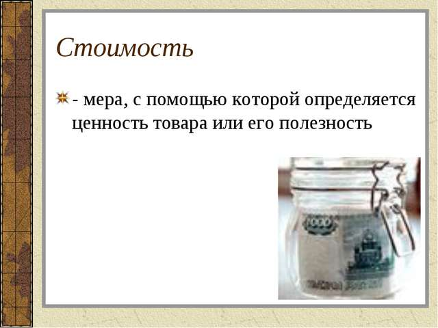 Стоимость - мера, с помощью которой определяется ценность товара или его поле...