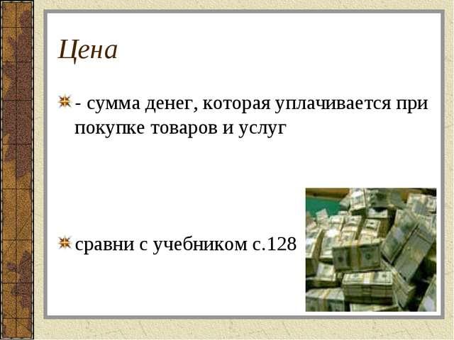 Цена - сумма денег, которая уплачивается при покупке товаров и услуг сравни с...
