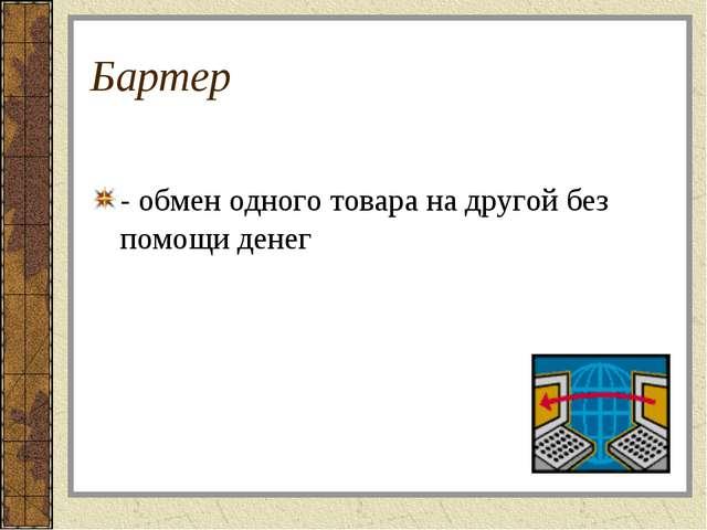 Бартер - обмен одного товара на другой без помощи денег