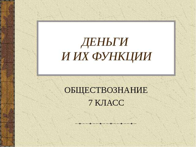 ДЕНЬГИ И ИХ ФУНКЦИИ ОБЩЕСТВОЗНАНИЕ 7 КЛАСС