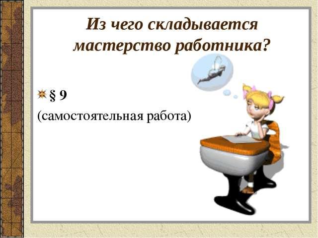 Из чего складывается мастерство работника? § 9 (самостоятельная работа)