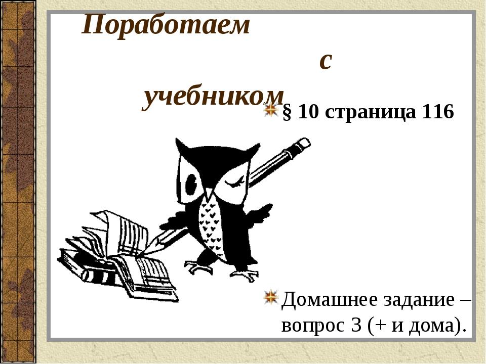 Поработаем с учебником § 10 страница 116 Домашнее задание – вопрос 3 (+ и дом...