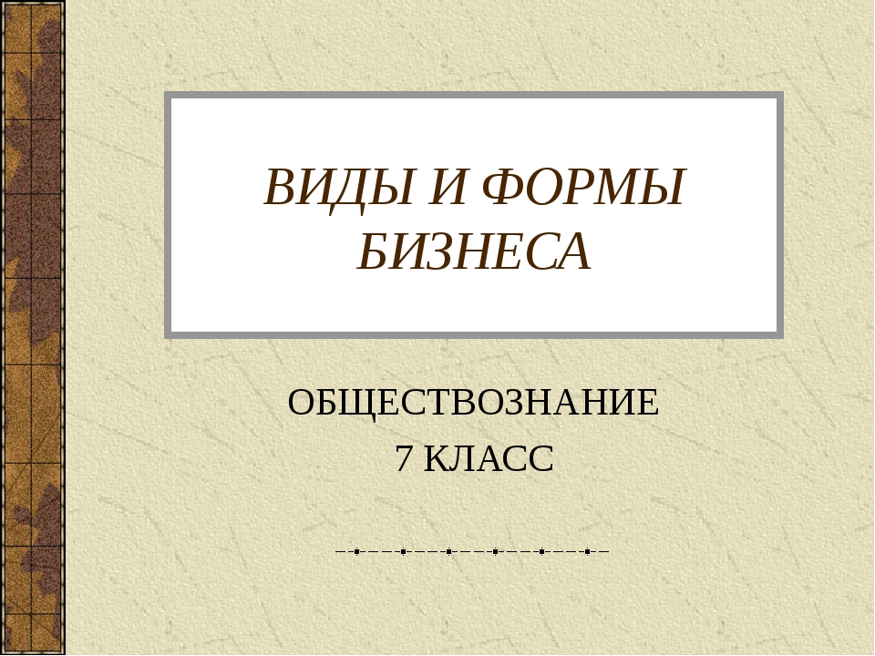 ВИДЫ И ФОРМЫ БИЗНЕСА ОБЩЕСТВОЗНАНИЕ 7 КЛАСС