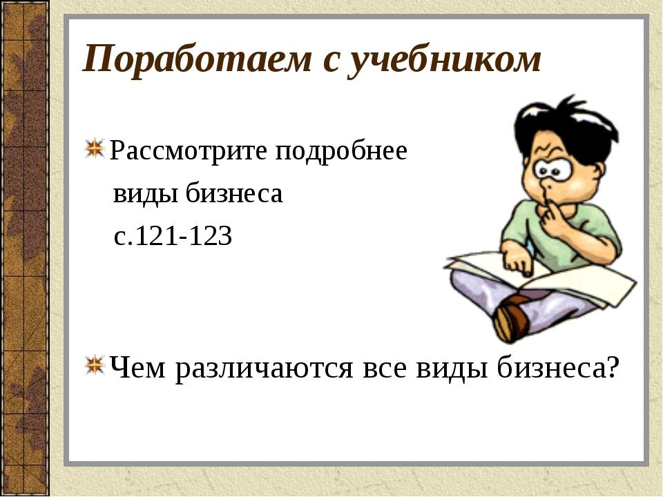 Поработаем с учебником Рассмотрите подробнее виды бизнеса с.121-123 Чем разли...