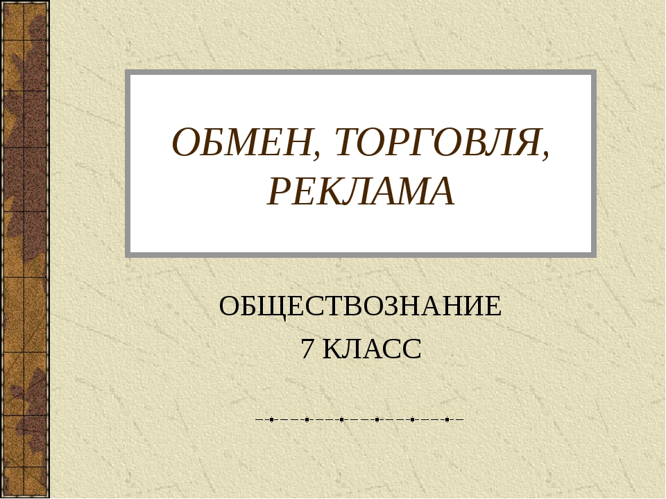 ОБМЕН, ТОРГОВЛЯ, РЕКЛАМА ОБЩЕСТВОЗНАНИЕ 7 КЛАСС