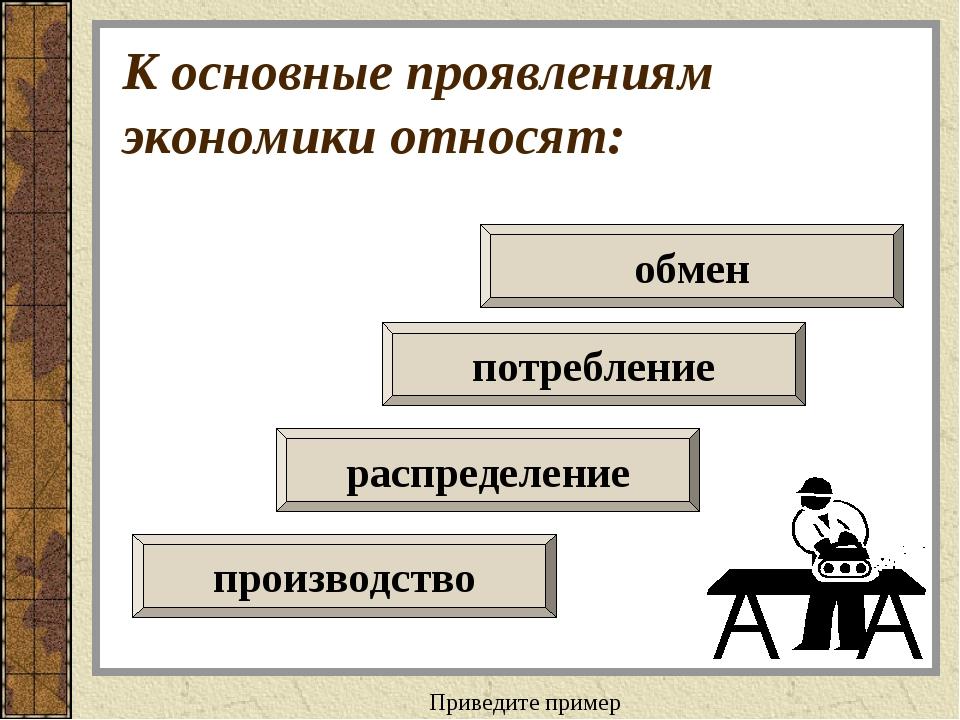 К основные проявлениям экономики относят: распределение потребление производс...
