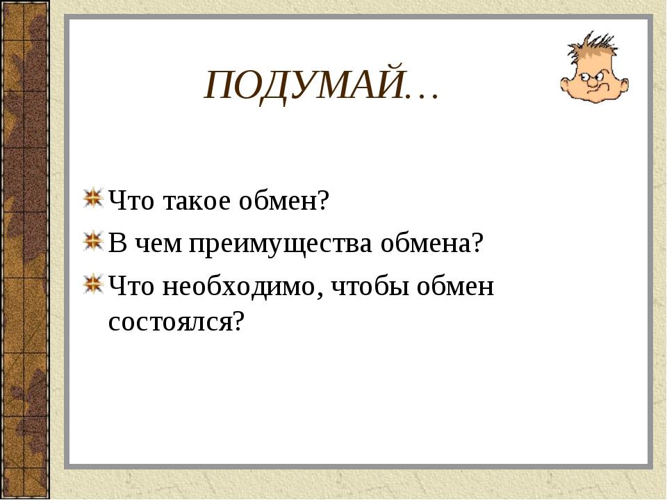 ПОДУМАЙ… Что такое обмен? В чем преимущества обмена? Что необходимо, чтобы об...
