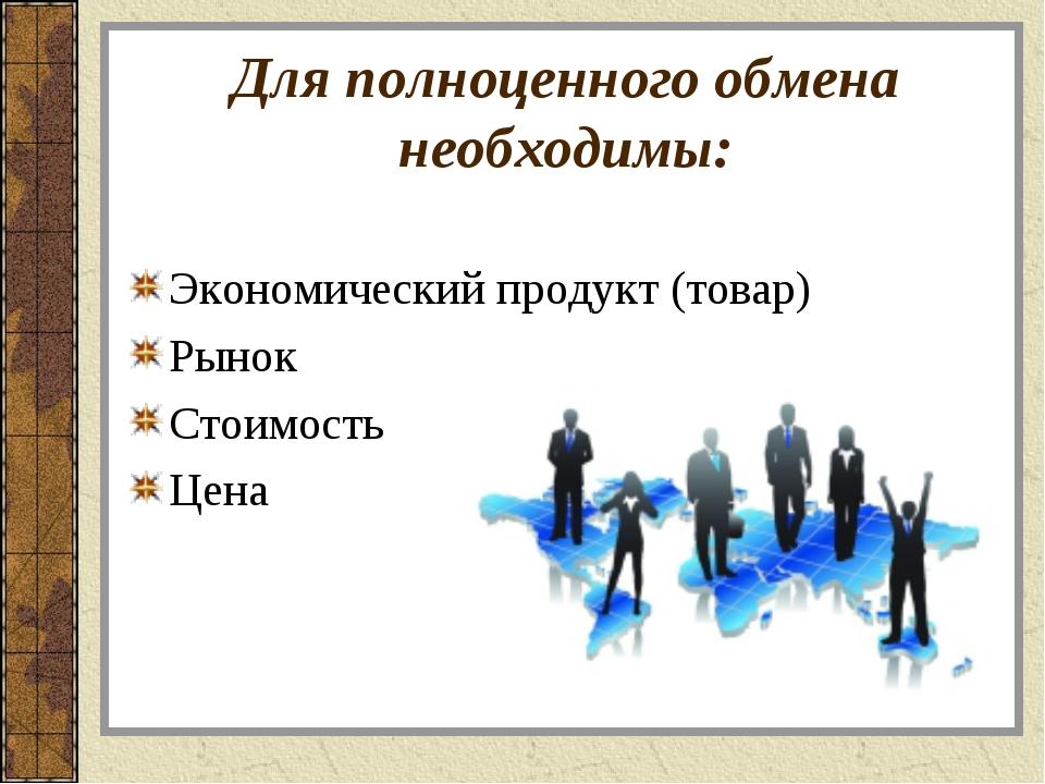Для полноценного обмена необходимы: Экономический продукт (товар) Рынок Стоим...