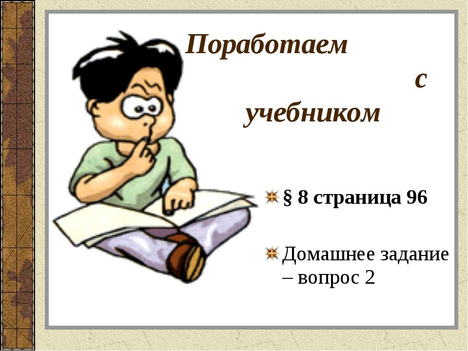 § 8 страница 96 Домашнее задание – вопрос 2 Поработаем с учебником