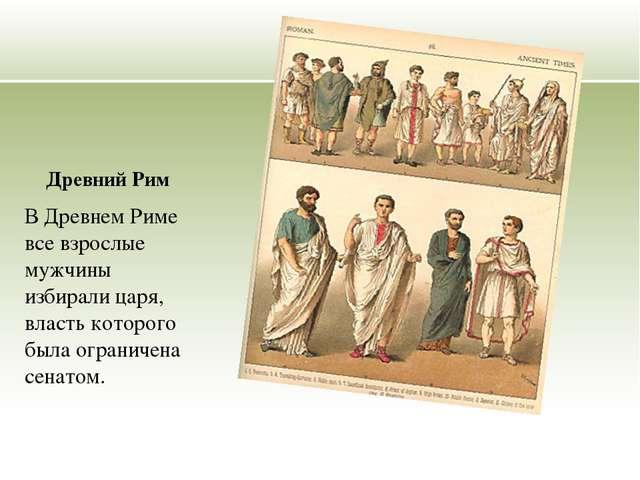 Древний Рим В Древнем Риме все взрослые мужчины избирали царя, власть которог...