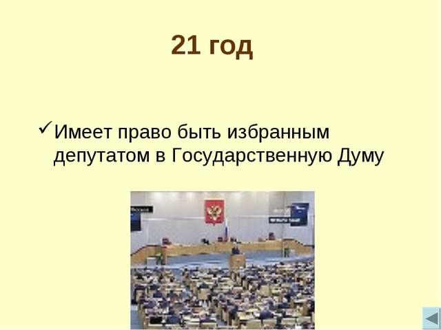 21 год Имеет право быть избранным депутатом в Государственную Думу