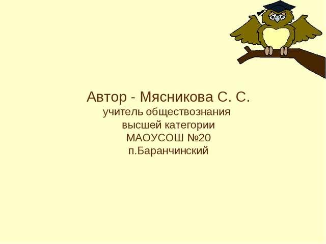 Автор - Мясникова С. С. учитель обществознания высшей категории МАОУСОШ №20 п...
