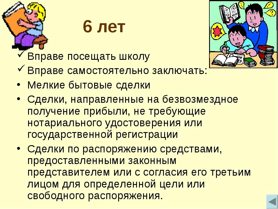 6 лет Вправе посещать школу Вправе самостоятельно заключать: Мелкие бытовые с...