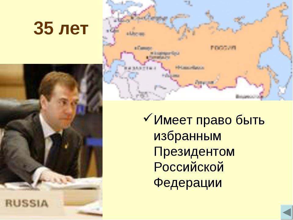 35 лет Имеет право быть избранным Президентом Российской Федерации