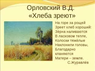 Орловский В.Д. «Хлеба зреют» На горе за рощей Зреет хлеб хороший: Зёрна на