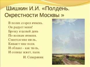 Шишкин И.И. «Полдень. Окрестности Москвы » В полях созрел ячмень. Он радует