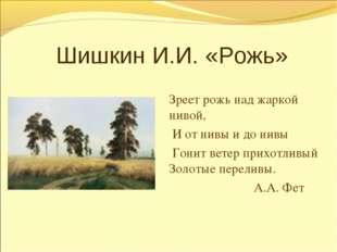 Шишкин И.И. «Рожь» Зреет рожь над жаркой нивой, И от нивы и до нивы Гонит ве