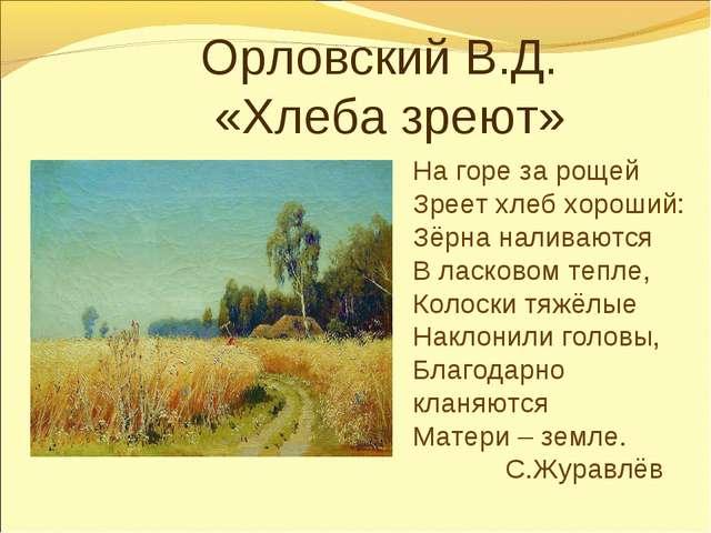 Орловский В.Д. «Хлеба зреют» На горе за рощей Зреет хлеб хороший: Зёрна на...