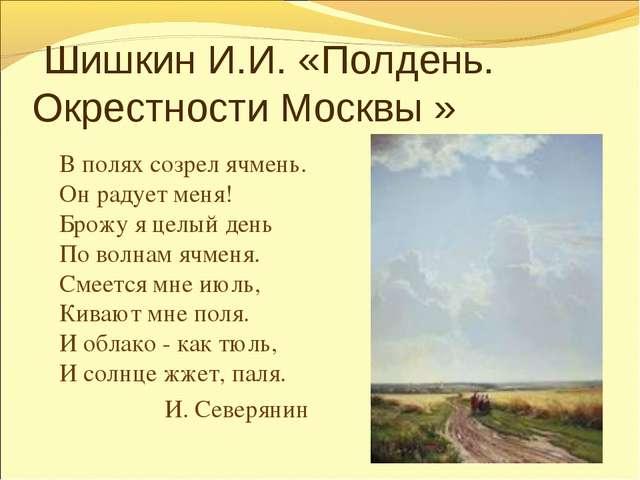 Шишкин И.И. «Полдень. Окрестности Москвы » В полях созрел ячмень. Он радует...