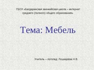 Тема: Мебель Учитель – логопед: Лошкарёва Н.В. ГБОУ «Багдаринская эвенкийска