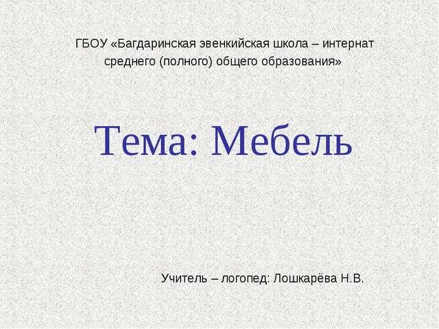 Тема: Мебель Учитель – логопед: Лошкарёва Н.В. ГБОУ «Багдаринская эвенкийска...