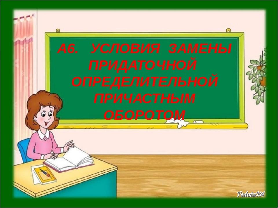 А6. УСЛОВИЯ ЗАМЕНЫ ПРИДАТОЧНОЙ ОПРЕДЕЛИТЕЛЬНОЙ ПРИЧАСТНЫМ ОБОРОТОМ школа - null