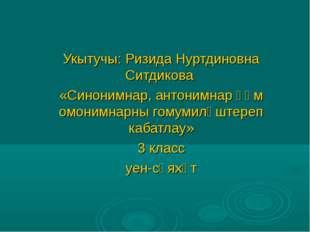 Укытучы: Ризида Нуртдиновна Ситдикова «Синонимнар, антонимнар һәм омонимнарн