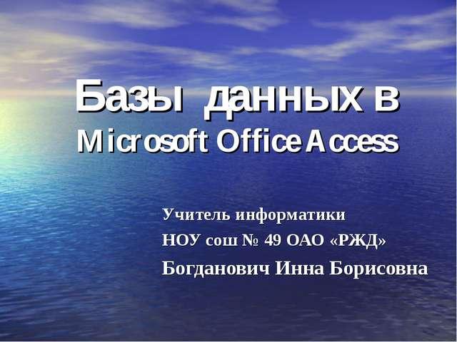 Базы данных в Microsoft Office Access Учитель информатики НОУ сош № 49 ОАО «Р...