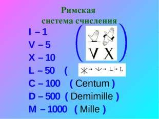 Римская система счисления I – 1 V – 5 X – 10 L – 50 ( ) C – 100 ( Centum ) D