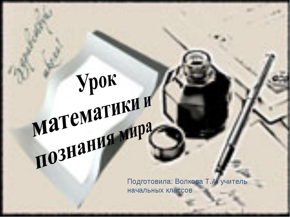 Урок математики и познания мира Подготовила: Волкова Т.А. учитель начальных к...