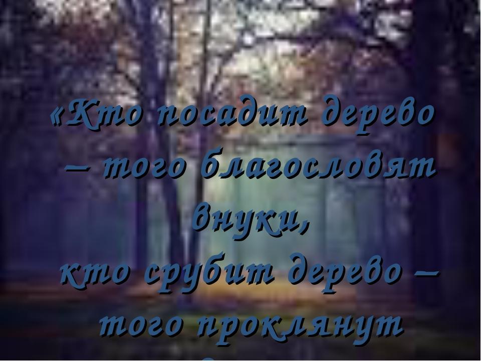 «Кто посадит дерево – того благословят внуки, кто срубит дерево – того прокл...