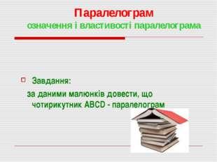 Паралелограм означення і властивості паралелограма Завдання: за даними малюнк